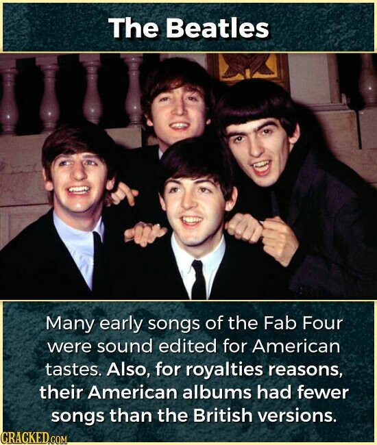 The Beatles Many early songs of the Fab Four were sound edited for American tastes. Also, for royalties reasons, their American albums had fewer songs than the British versions.