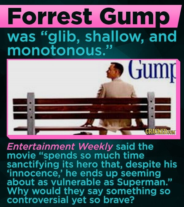 Forrest Gump was glib, shallow, and monotonous. Gump CRAGKEDCON Entertainment Weekly said the movie spends SO much time sanctifying its hero that, despite his 'innocence,' he ends up seeming about as vulnerable as Superman. Why would they say something so controversial yet sO brave?