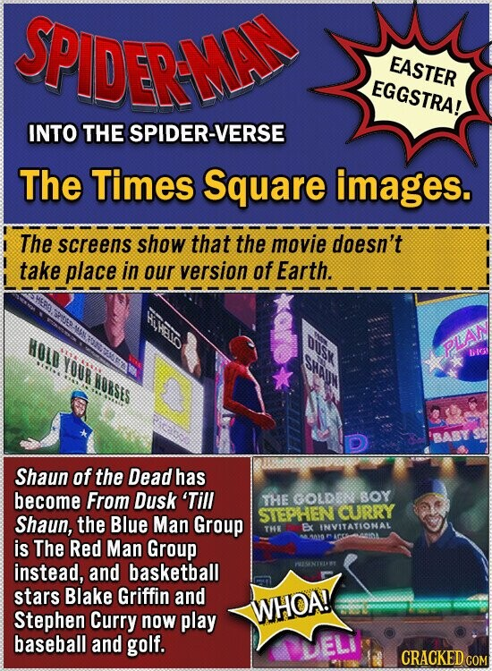 n EASTER EGGSTRA! INTO THE SPIDER-VERSE The Times Square images. The screens show that the movie doesn't take place in our version of Earth. HOLD DUSx Sa PLA IG YOUR HORSES D Shaun of the Dead has become From Dusk 'Till THE GOLDE: BOY Shaun, Blue Man Group STEPHEN CURRY