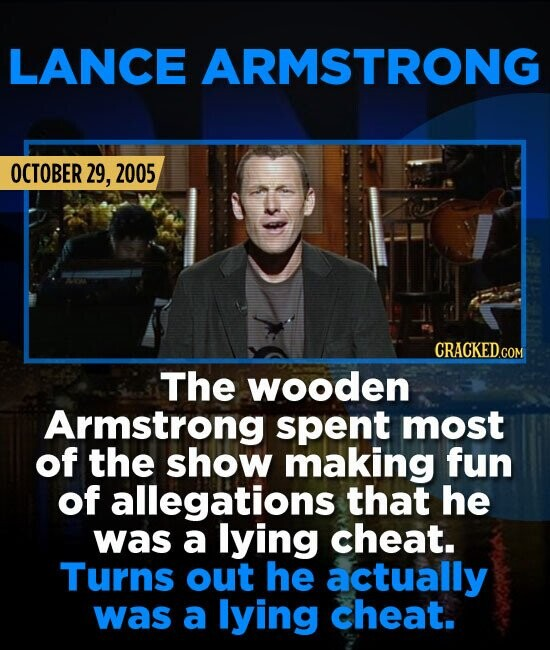LANCE ARMSTRONG OCTOBER 29, 2005 The wooden Armstrong spent most of the show making fun of allegations that he was a lying cheat. Turns out he actuall