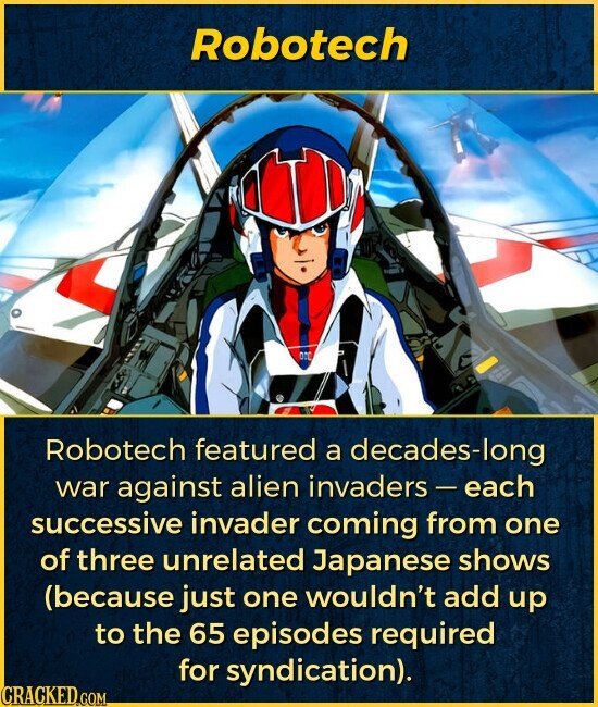 Robotech Robotech featured a decades-long war against alien invaders - -each successive invader coming from one of three unrelated Japanese shows (because just one wouldn't add up to the 65 episodes required for syndication).
