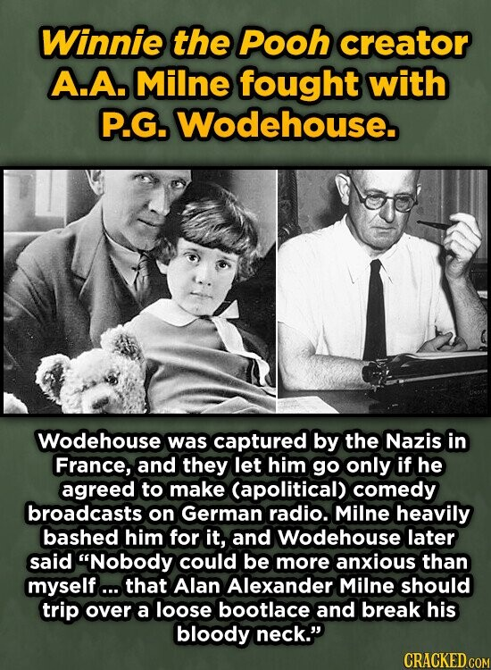 Winnie the Pooh creator A.A. Milne fought with P.G. Wodehouse. Wodehouse was captured by the Nazis in France, and they let him go only if he agreed to make (apolitical) comedy broadcasts on German radio. Milne heavily bashed him for it, and Wodehouse later said Nobody could be more anxious