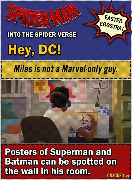 SPIDERME EASTER EGGSTRA! INTO THE SPIDER-VERSE Hey, DC! Miles is not a Marvel-only guy. Posters of Superman and Batman can be spotted on the wall in his room.