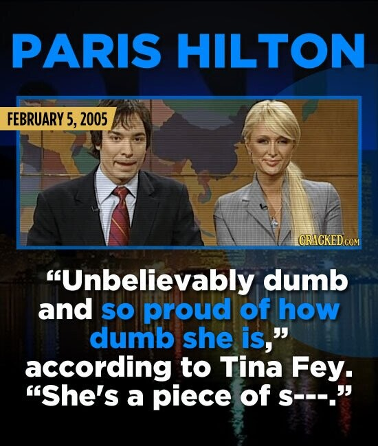 PARIS HILTON FEBRUARY 5 2005 Unbelievably dumb and sO proud of how dumb she is, according to Tina Fey. She's a piece of S---.