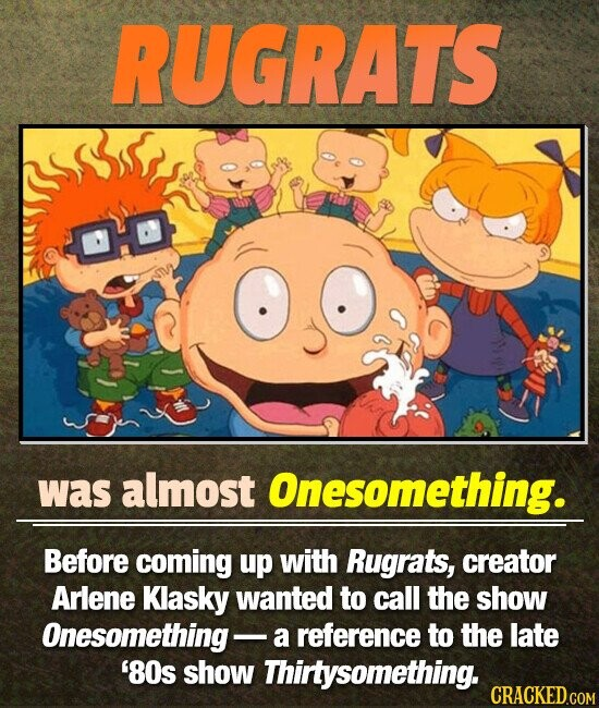RUGRATS was almost Onesomething. Before coming up with Rugrats, creator Arlene Klasky wanted to call the show Onesomething- a reference to the late '80s show Thirtysomething.