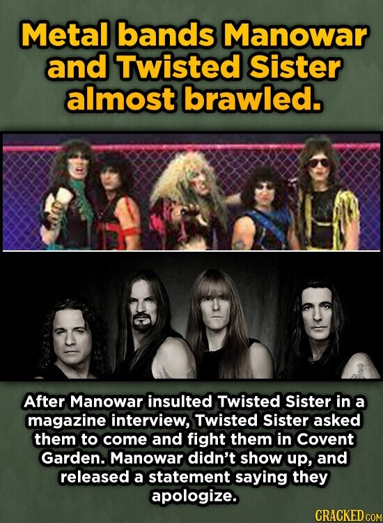 Metal bands Manowar and Twisted Sister almost brawled. After Manowar insulted Twisted Sister in a magazine interview, Twisted Sister asked them to come and fight them in Covent Garden. Manowar didn't show up, and released a statement saying they apologize. CRACKED COM