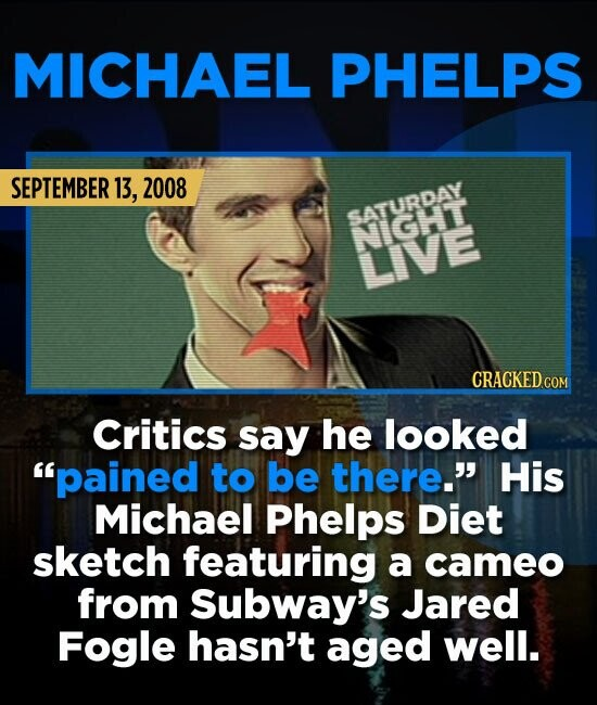 MICHAEL PHELPS SEPTEMBER 13, 2008 SATURDAY NIGHT LIVE Critics say he looked pained to be there. His Michael Phelps Diet sketch featuring a cameo fro