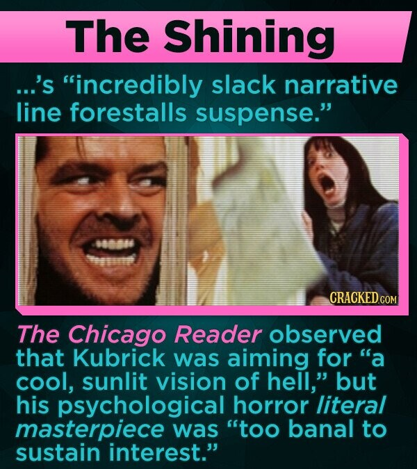 The Shining ...'s incredibly slack narrative line forestalls suspense. 404 eome CRACKED COM The Chicago Reader observed that Kubrick was aiming for a cool, sunlit vision of hell, but his psychological horror literal masterpiece was too banal to sustain interest.