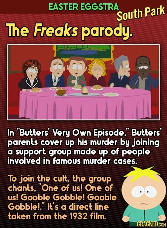 EASTER EGGSTRA South Park The Freaks parody. In Butters' Very Own Episode,. Butters' parents cover up his murder by joining a support group made up of people involved in famous murder cases. To join the cult, the group chants, One of Us! One of Us! Gooble Gobble! Gooble Gobble!. It's