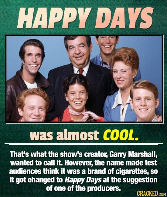 HAPPY DAYS was almost COOL. That's what the show's creator, Garry Marshall, wanted to call it. However, the name made test audiences think it was a brand of cigarettes, SO it got changed to Happy Days at the suggestion of one of the producers.