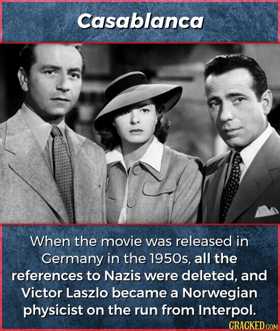 Casablanca When the movie was released in Germany in the 1950s, all the references to Nazis were deleted, and Victor Laszlo became a Norwegian physicist on the run from Interpol.