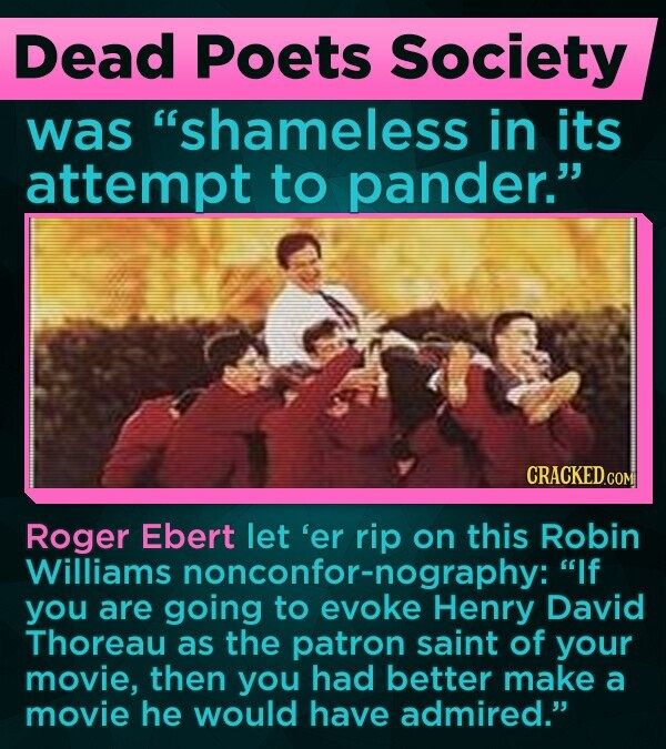 Dead Poets Society was shameless in its attempt to pander. Roger Ebert let 'er rip on this Robin Williams nonconfor-nography: If you are going to evoke Henry David Thoreau as the patron saint of your movie, then you had better make a movie he would have admired.