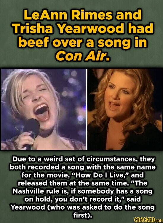 LeAnn Rimes and Trisha Yearwood had beef over a SOng in Con Air. Due to a weird set of circumstances, they both recorded a song with the same name for the movie, How DO I Live, and released them at the same time. The Nashville rule is, if somebody has