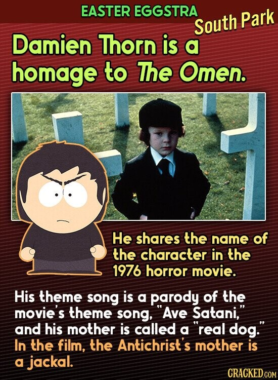 EASTER EGGSTRA South Park Damien Thorn is a homage to The Omen. He shares the name of the character in the 1976 horror movie. His theme song is a parody of the movie's theme song, 'Ave Satani, and his mother is called a real dog. In the film, the Antichrist's