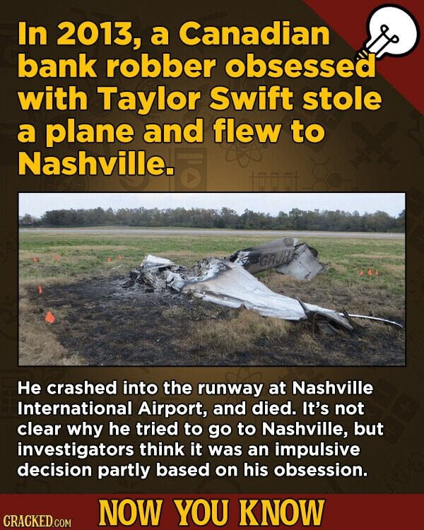In 2013, a Canadian bank robber obsessed with Taylor Swift stole a plane and flew to Nashville. He crashed into the runway at Nashville International Airport, and died. It's not clear why he tried to go to Nashville, but investigators think it was an impulsive decision partly based on his