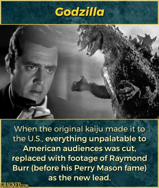 Godzilla When the original kaiju made it to the U.S., everything unpalatable to American audiences was cut, replaced with footage of Raymond Burr (before his Perry Mason fame) as the new lead.