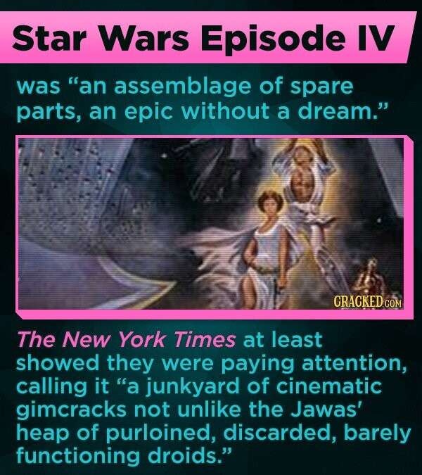 Star Wars Episode IV was an assemblage of spare parts, an epic without a dream. The New York Times at least showed they were paying attention, calling it a junkyard of cinematic gimcracks not unlike the Jawas' heap of purloined, discarded, barely functioning droids.
