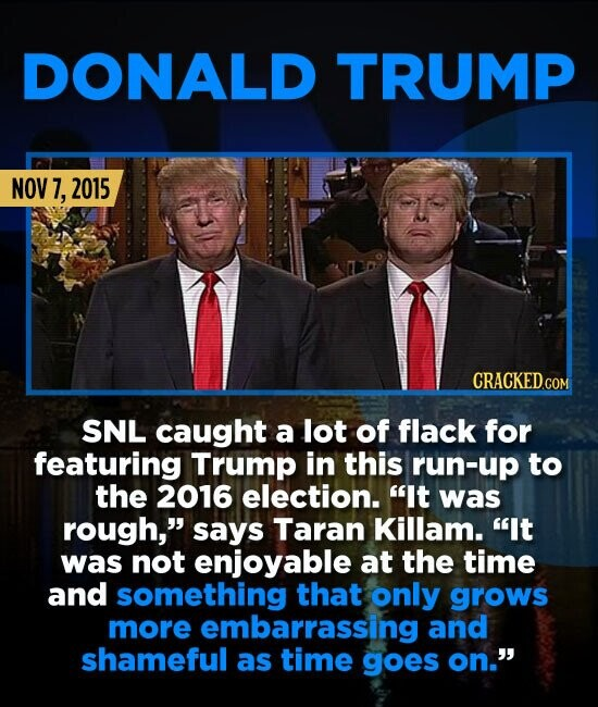 DONALD TRUMP NOV 7, 2015 SNL caught a lot of flack for featuring Trump in this run-up to the 2016 election. It was rough, says Taran Killam. It was
