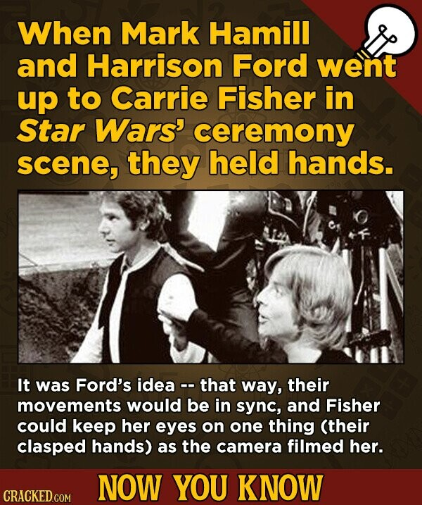 When Mark Hamill and Harrison Ford went up to Carrie Fisher in Star Wars' ceremony scene, they held hands. It was Ford's idea that way, their movements would be in sync, and Fisher could keep her eyes on one thing (their clasped hands) as the camera filmed her. NOW YOU