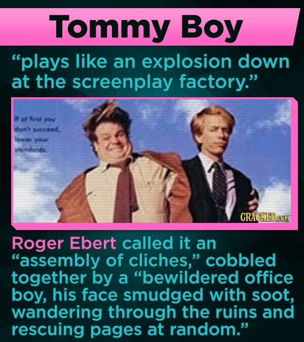 Tommy Boy plays like an explosion down at the screenplay factory. # rt n WE aa nerte Roger Ebert called it an assembly of cliches, cobbled together by a bewildered office boy, his face smudged with soot, wandering through the ruins and rescuing pages at random.