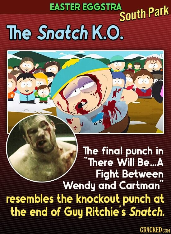 EASTER EGGSTRA South Park The Snatch K.O. The final punch in There Will Be.... A Fight Between Wendy and Cartman resembles the knockout punch at the end of Guy Ritchie's Snatch.