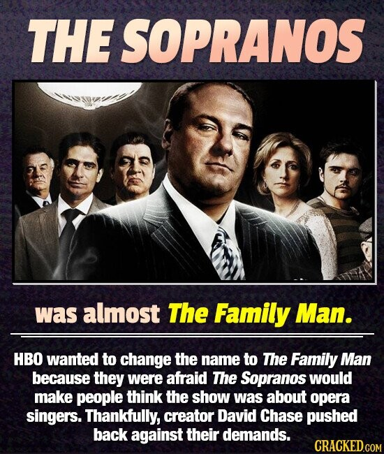 THESOPRANOS was almost The Family Man. HBO wanted to change the name to The Family Man because they were afraid The Sopranos would make people think the show was about opera singers. Thankfully, creator David Chase pushed back against their demands.
