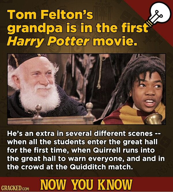Tom Felton's grandpa is in the first Harry Potter movie. He's an extra in several different scenes-. when all the students enter the great hall for the first time, when Quirrell runs into the great hall to warn everyone, and and in the crowd at the Quidditch match. NOW YOU