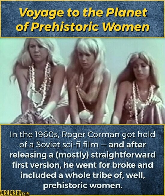 Voyage to the Planet of Prehistoric Women In the 1960s, Roger Corman got hold of a Soviet sci-fi film - and after releasing a (mostly) straightforward first version, he went for broke and included a whole tribe of, Well, prehistoric women.