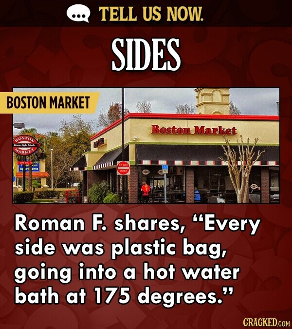 TELL US NOW. SIDES BOSTON MARKET Boston Market OSTON NARKE Roman F. shares, Every side was plastic bag, going into a hot water bath at 175 degrees. CRACKED.COM