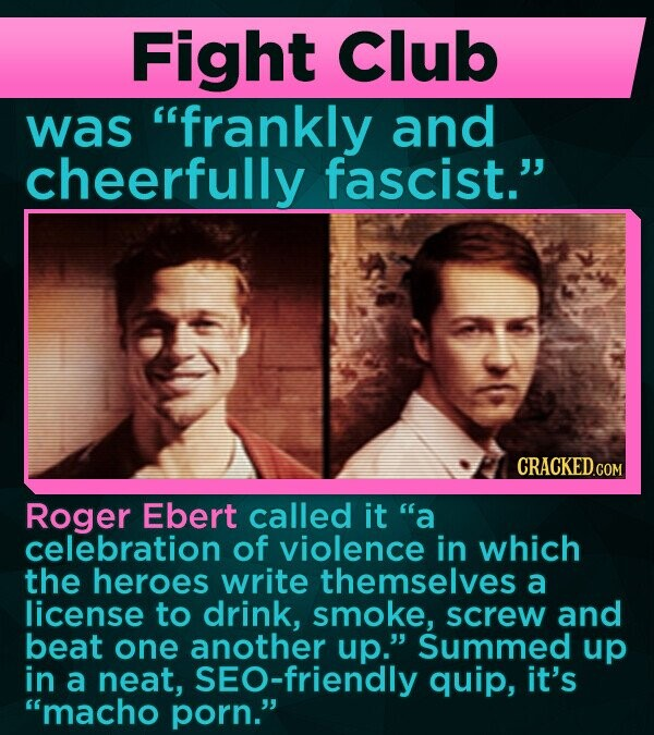 Fight Club was frankly and cheerfully fascist. Roger Ebert called it a celebration of violence in which the heroes write themselves a license to drink, smoke, screw and beat one another up. Summed up in a neat, sEO-friendly quip, it's macho porn.