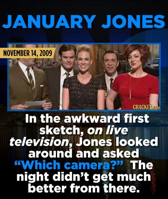 JANUARY JONES NOVEMBER 14, 2009 In the awkward first sketch, on live television, Jones looked around and asked Which camera? The night didn't get mu