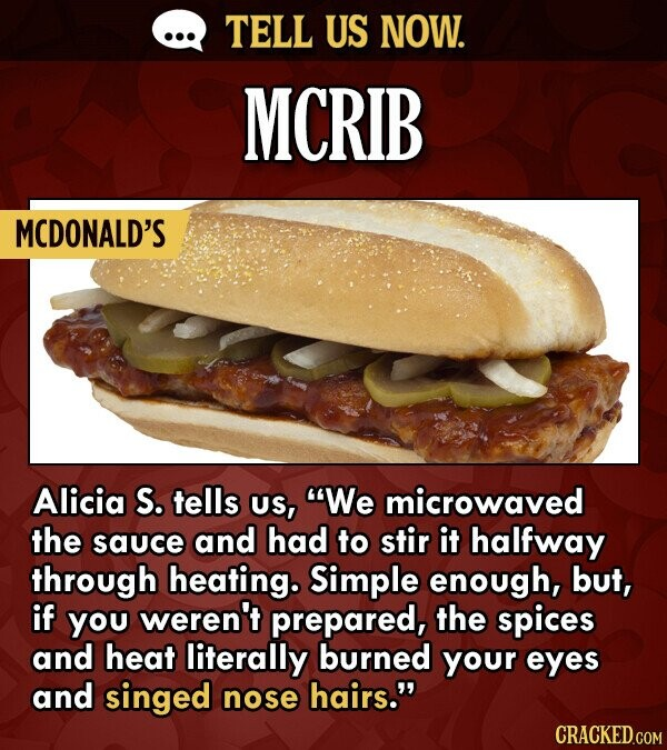 TELL US NOW. MCRIB MCDONALD'S Alicia S. tells US, We microwaved the sauce and had to stir it halfway through heating. Simple enough, but, if you weren't prepared, the spices and heat literally burned your eyes and singed nose hairs. CRACKED.COM