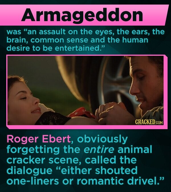 Armageddon was an assault on the eyes, the ears, the brain, common sense and the human desire to be entertained. Roger Ebert, obviously forgetting the entire animal cracker scene, called the dialogue either shouted one-liners or romantic drivel.