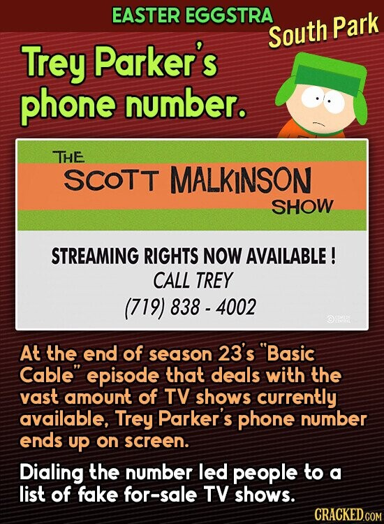 EASTER EGGSTRA South Park Trey Parker's phone number. THE SCOTT MALKINSON SHOW STREAMING RIGHTS NOW AVAILABLE! CALL TREY (719) 838 - 4002 At the end of season 23's Basic Cable episode that deals with the vast amount of TV shows currently available, Trey Parker's phone number ends up on screen. Dialing