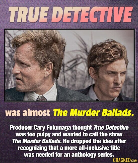 TRUEDETECTIVE was almost The Murder Ballads. Producer Cary Fukunaga thought True Detective was too pulpy and wanted to call the show The Murder Ballads. He dropped the idea after recognizing that a more all-inclusive title was needed for an anthology series.
