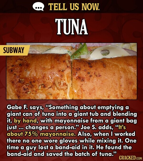 TELL US NOW. TUNA SUBWAY Gabe F. says, Something about emptying a giant can of tuna into a giant tub and blending it, by hand, with mayonnaise from a giant bag just ... changes a person. Joe S. adds, It's about 75% mayonnaise. Also, when I worked there no one wore