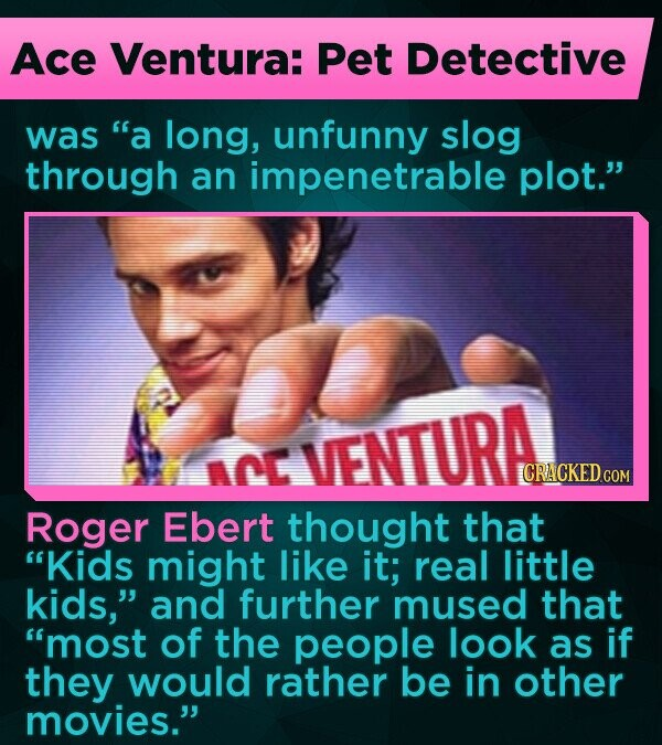 Ace Ventura: Pet Detective was a long, unfunny slog through an impenetrable plot. VENTURA AAL ICRACKED COM Roger Ebert thought that Kids might like it; real little kids, and further mused that most of the people look as if they would rather be in other movies.