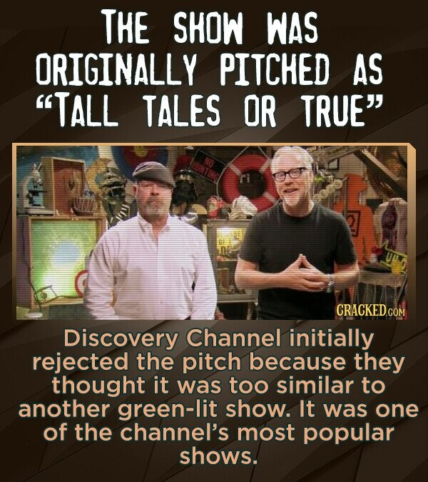 THE SHOW WAS ORIGINALLY PITCHED AS TALL TALES OR TRUE Discovery Channel initially rejected the pitch because they thought it was too similar to anot