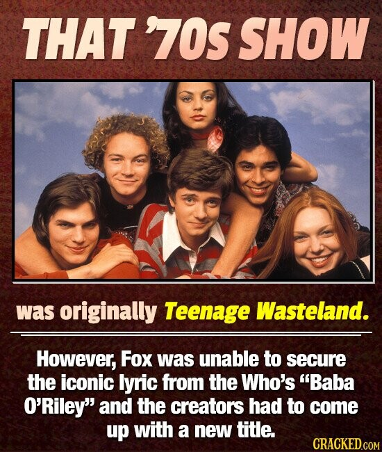THAT '70S SHOW was originally Teenage Wasteland. However, Fox was unable to secure the iconic lyric from the Who's Baba O'Riley and the creators had to come up with a new title. CRACKED.COM