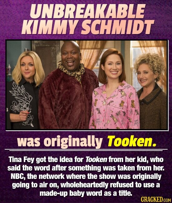 UNBREAKABLE KIMMY SCHMIDT was originally Tooken. Tina Fey got the idea for Tooken from her kid, who said the word after something was taken from her. NBC, the network where the show was originally going to air on, wholeheartedly refused to use a made-up baby word as a title.
