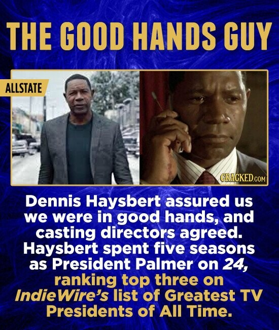 THE GOOD HANDS GUY ALLSTATE Dennis Haysbert assured us we were in good hands, and casting directors agreed. Haysbert spent five seasons as President Palmer on 24, ranking top three on IndieWire's list of Greatest TV Presidents of All Time.