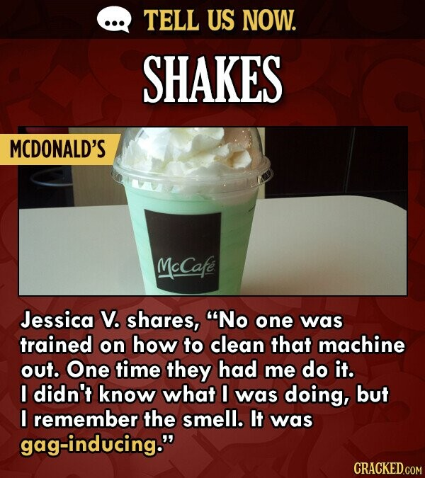 TELL US NOW. SHAKES MCDONALD'S McCafe Jessica V. shares, No one was trained on how to clean that machine out. One time they had me do it. I didn't know what I was doing, but I remember the smell. It was gag-inducing. CRACKED.COM