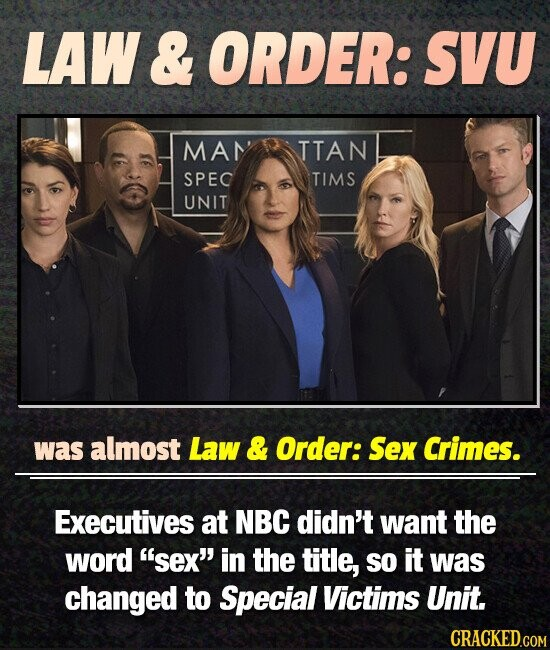 LAW & ORDER: SVU MAN TTAN SPEC TIMS UNIT was almost Law & Order: Sex Crimes. Executives at NBC didn't want the word sex in the title, so it was changed to Special Victims Unit. CRACKED.COM
