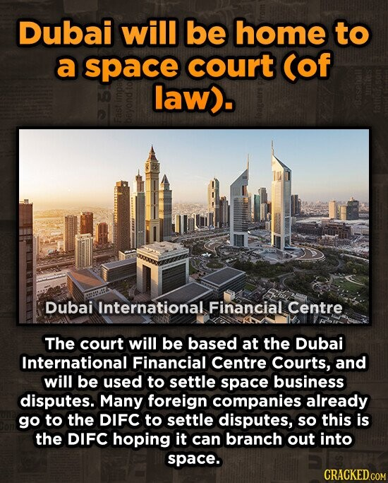 Dubai will be home to a space court (of law). 70 bey Dubai International Financial Centre The court will be based at the Dubai International Financial Centre Courts, and will be used to settle space business disputes. Many foreign companies already go to the DIFC to settle disputes, so this