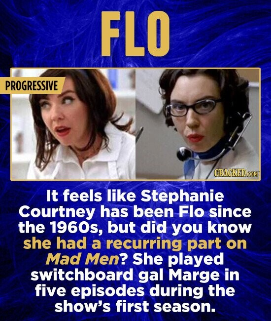 FLO PROGRESSIVE CRAGKEDCOM It feels like Stephanie Courtney has been Flo since the 1960s, but did you know she had a recurring part on Mad Men? She played switchboard gal Marge in five episodes during the show's first season.