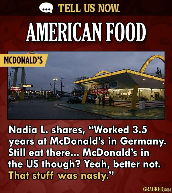TELL US NOW. AMERICAN FOOD MCDONALD'S McDonald's BEE Nadia L. shares, Worked 3.5 years at McDonald's in Germany. Still eat there... McDonald's in the US though? Yeah, better not. That stuff was nasty.