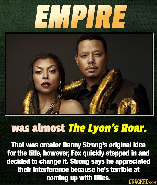 EMPIRE was almost The Lyon's Roar. That was creator Danny Strong's original idea for the title, however, Fox quickly stepped in and decided to change it. Strong says he appreciated their interference because he's terible at coming up with titles. CRACKED.COM