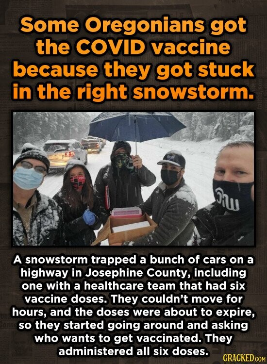 Some Oregonians got the COVID vaccine because they got stuck in the right snowstorm. Jhus A snowstorm trapped a bunch of cars on a highway in Josephine County, including one with a healthcare team that had six vaccine doses. They couldn't move for hours, and the doses were about to