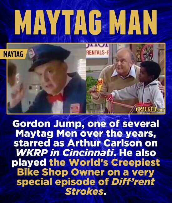 MAYTAG MAN DAAUA MAYTAG RENTALS- CRACKEDCO Gordon Jump, one of several Maytag Men over the years, starred as Arthur Carlson on WKRP in Cincinnati. He also played the World's Creepiest Bike Shop Owner on a very special episode of Diff'rent Strokes.
