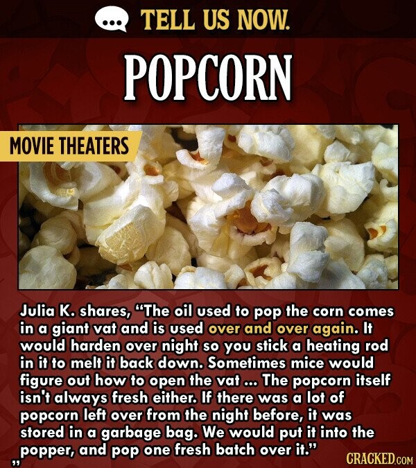 TELL US NOW. POPCORN MOVIE THEATERS Julia K. shares, The oil used to pop the corn comes in a giant vat and is used over and over again. It would harden over night so you stick a heating rod in it to melt it back down. Sometimes mice would figure